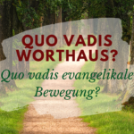 Quo Vadis Worthaus? Quo Vadis evangelikale Bewegung?